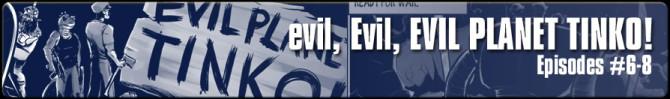 evil, Evil, EVIL Planet Tinko!: Episodes 6-8